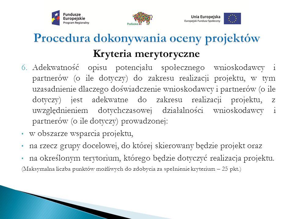 Kryteria merytoryczne 6.Adekwatność opisu potencjału społecznego wnioskodawcy i partnerów (o ile dotyczy) do zakresu realizacji projektu, w tym uzasadnienie dlaczego doświadczenie wnioskodawcy i partnerów (o ile dotyczy) jest adekwatne do zakresu realizacji projektu, z uwzględnieniem dotychczasowej działalności wnioskodawcy i partnerów (o ile dotyczy) prowadzonej: w obszarze wsparcia projektu, na rzecz grupy docelowej, do której skierowany będzie projekt oraz na określonym terytorium, którego będzie dotyczyć realizacja projektu.