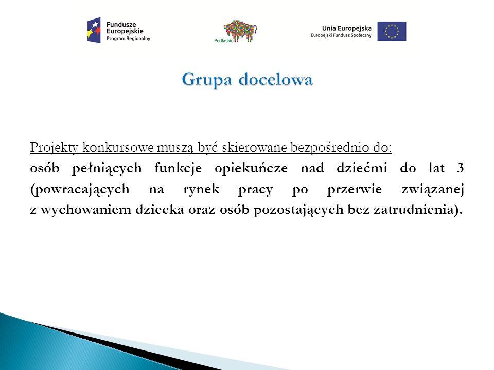 Projekty konkursowe muszą być skierowane bezpośrednio do: osób pełniących funkcje opiekuńcze nad dziećmi do lat 3 (powracających na rynek pracy po prz