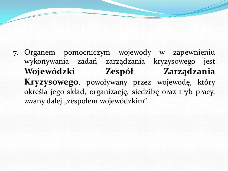 7.Organem pomocniczym wojewody w zapewnieniu wykonywania zadań zarządzania kryzysowego jest Wojewódzki Zespół Zarządzania Kryzysowego, powoływany prze