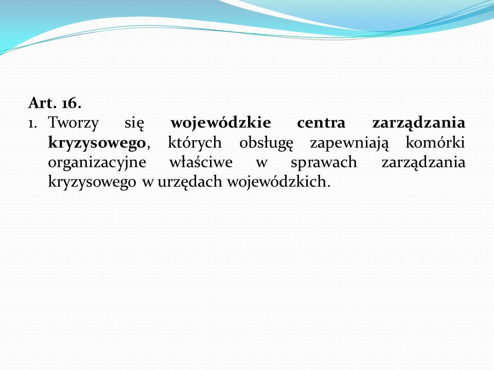Art. 16. 1.Tworzy się wojewódzkie centra zarządzania kryzysowego, których obsługę zapewniają komórki organizacyjne właściwe w sprawach zarządzania kry