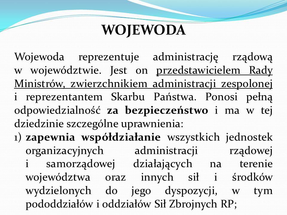 WOJEWODA Wojewoda reprezentuje administrację rządową w województwie. Jest on przedstawicielem Rady Ministrów, zwierzchnikiem administracji zespolonej