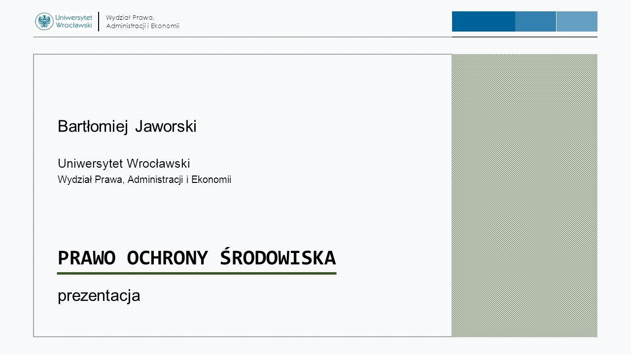 Bartłomiej Jaworski Uniwersytet Wrocławski Wydział Prawa, Administracji i Ekonomii PRAWO OCHRONY ŚRODOWISKA prezentacja Wydział Prawa, Administracji i