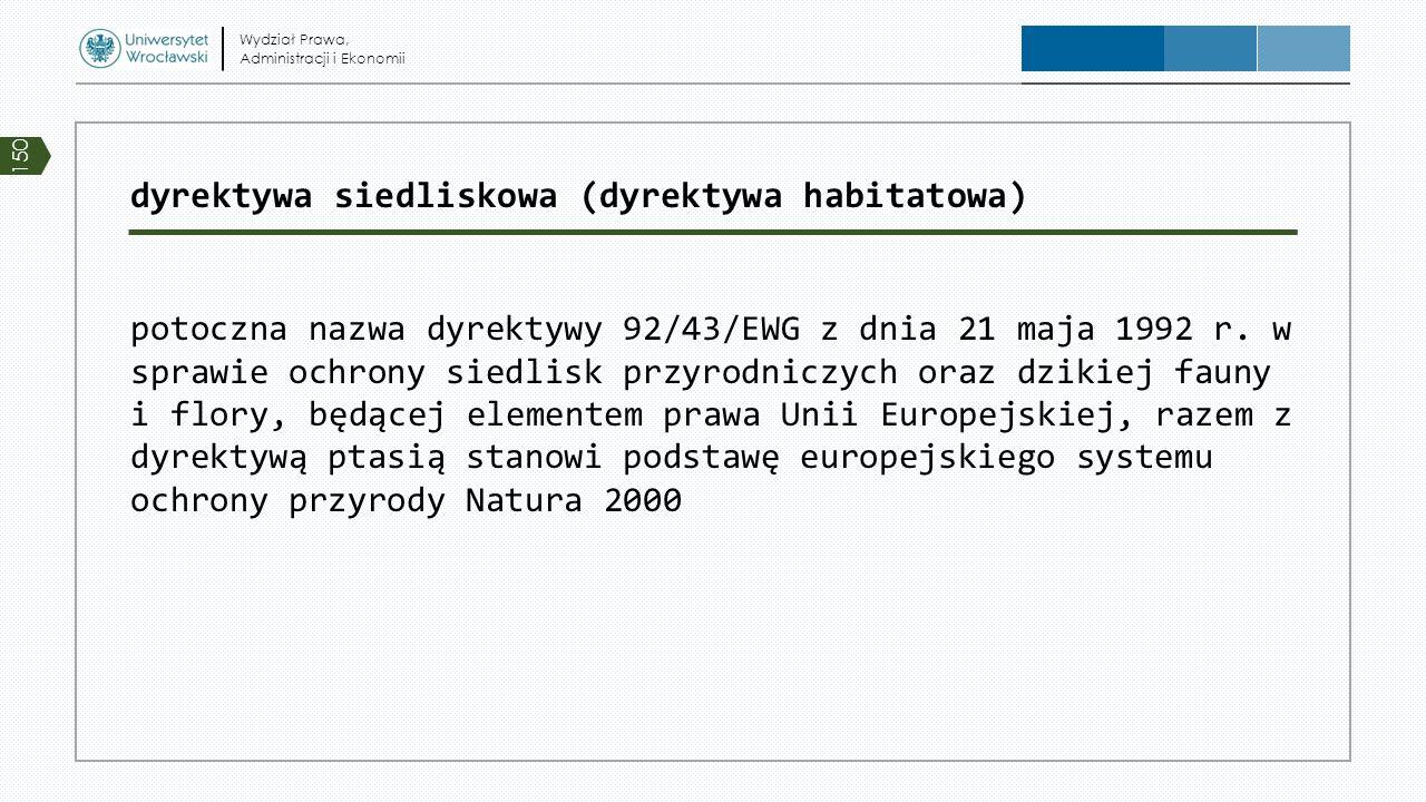 dyrektywa siedliskowa (dyrektywa habitatowa) potoczna nazwa dyrektywy 92/43/EWG z dnia 21 maja 1992 r. w sprawie ochrony siedlisk przyrodniczych oraz
