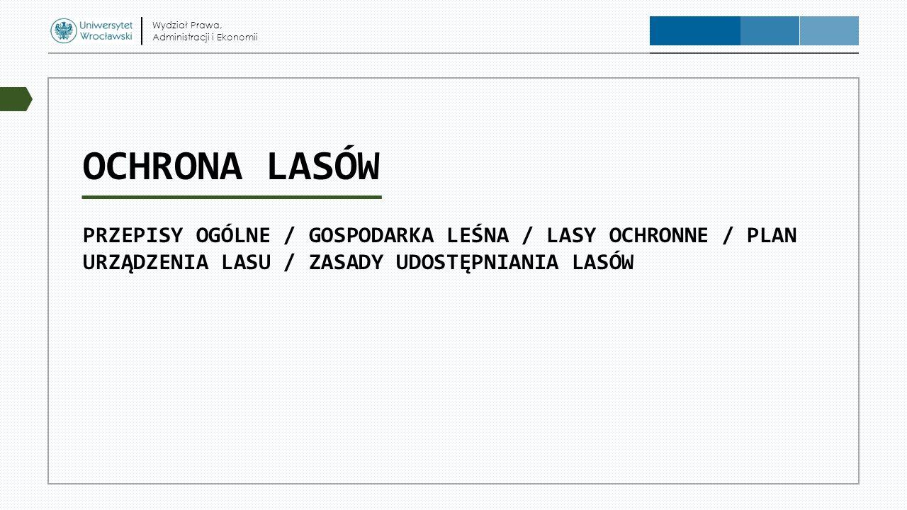 OCHRONA LASÓW PRZEPISY OGÓLNE / GOSPODARKA LEŚNA / LASY OCHRONNE / PLAN URZĄDZENIA LASU / ZASADY UDOSTĘPNIANIA LASÓW Wydział Prawa, Administracji i Ek