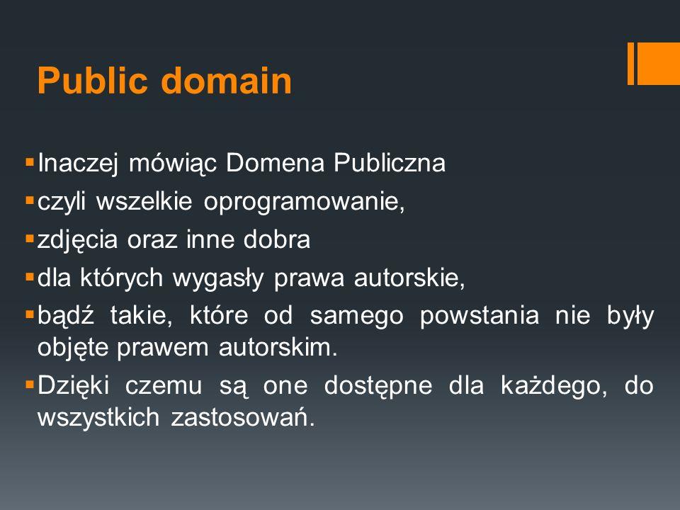 Public domain  Inaczej mówiąc Domena Publiczna  czyli wszelkie oprogramowanie,  zdjęcia oraz inne dobra  dla których wygasły prawa autorskie,  bą