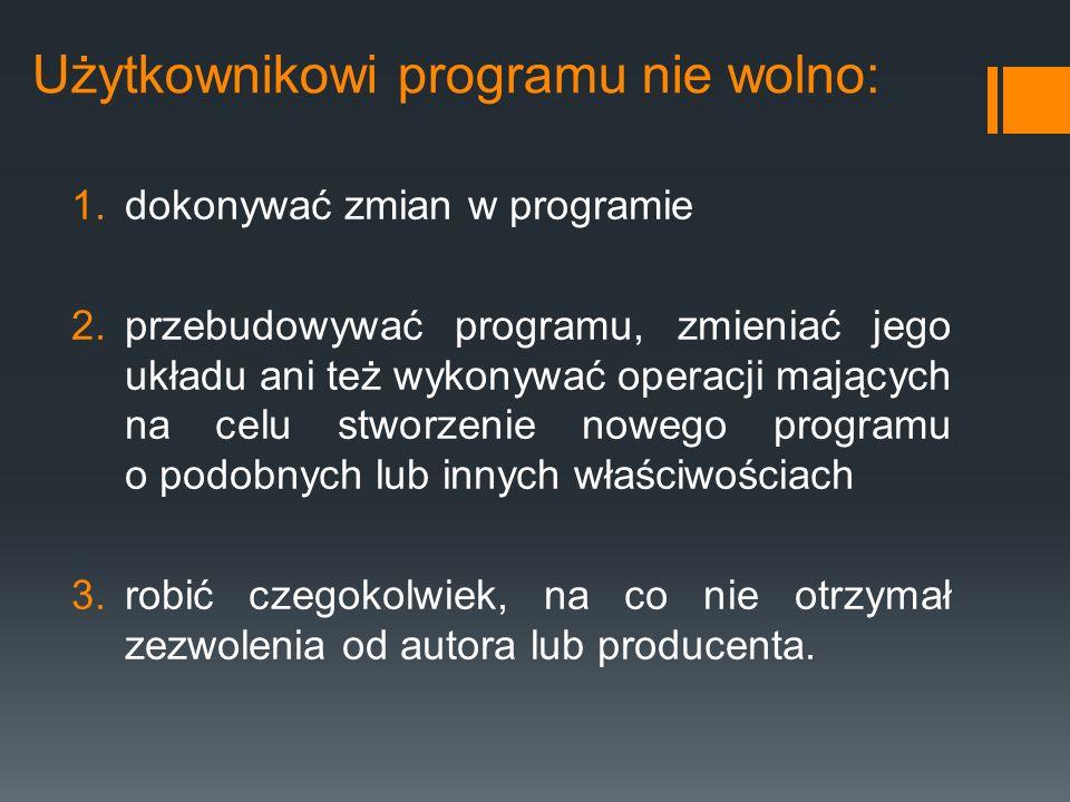 Użytkownikowi programu nie wolno: 1.dokonywać zmian w programie 2.przebudowywać programu, zmieniać jego układu ani też wykonywać operacji mających na
