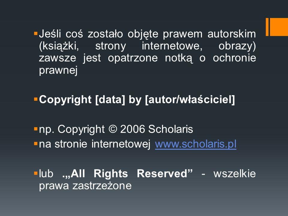 Jeśli coś zostało objęte prawem autorskim (książki, strony internetowe, obrazy) zawsze jest opatrzone notką o ochronie prawnej  Copyright [data] by
