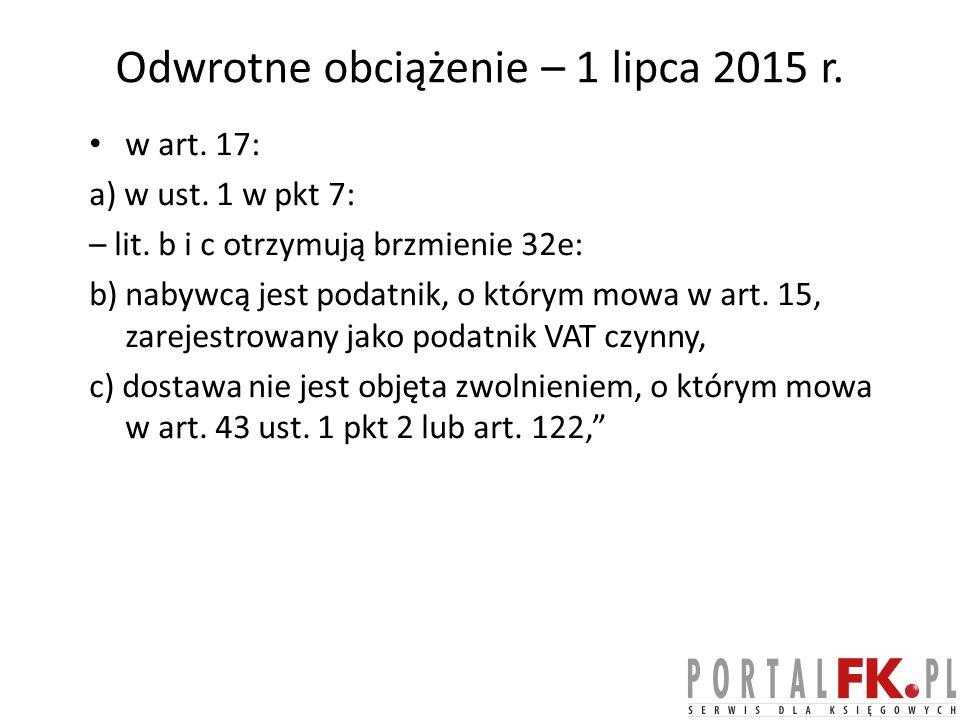 Odwrotne obciążenie – 1 lipca 2015 r.w art. 17: a) w ust.