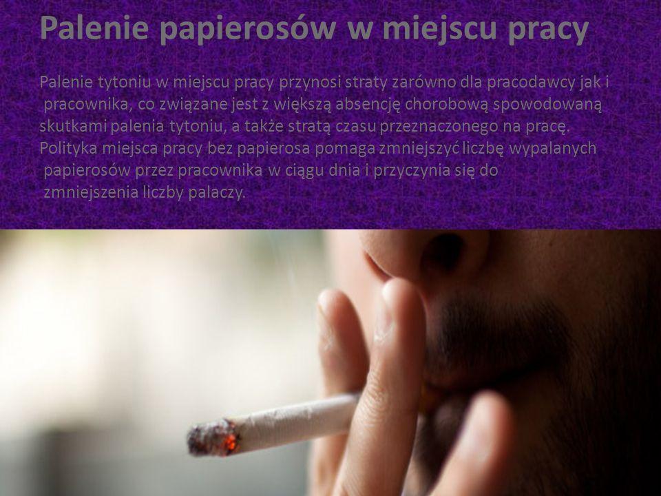 Palenie papierosów w miejscu pracy Palenie tytoniu w miejscu pracy przynosi straty zarówno dla pracodawcy jak i pracownika, co związane jest z większą absencję chorobową spowodowaną skutkami palenia tytoniu, a także stratą czasu przeznaczonego na pracę.