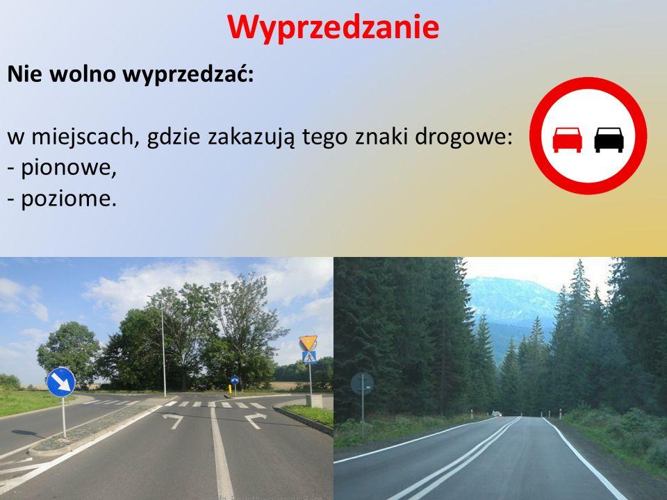 Wyprzedzanie Nie wolno wyprzedzać: w miejscach, gdzie zakazują tego znaki drogowe: - pionowe, - poziome.