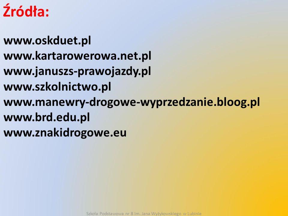 Źródła: www.oskduet.pl www.kartarowerowa.net.pl www.januszs-prawojazdy.pl www.szkolnictwo.pl www.manewry-drogowe-wyprzedzanie.bloog.pl www.brd.edu.pl www.znakidrogowe.eu Szkoła Podstawowa nr 8 im.