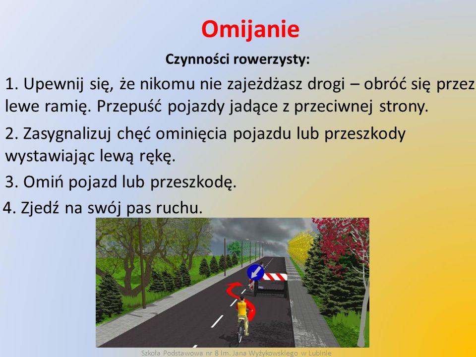 Omijanie Czynności rowerzysty: 1. Upewnij się, że nikomu nie zajeżdżasz drogi – obróć się przez lewe ramię. Przepuść pojazdy jadące z przeciwnej stron