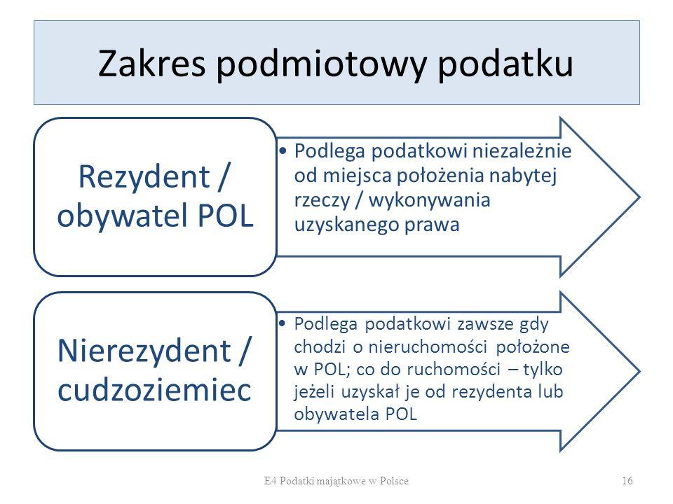 Zakres podmiotowy podatku Podlega podatkowi niezależnie od miejsca położenia nabytej rzeczy / wykonywania uzyskanego prawa Rezydent / obywatel POL Podlega podatkowi zawsze gdy chodzi o nieruchomości położone w POL; co do ruchomości – tylko jeżeli uzyskał je od rezydenta lub obywatela POL Nierezydent / cudzoziemiec E4 Podatki majątkowe w Polsce16