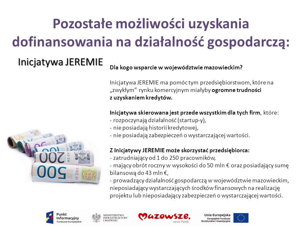 Pozostałe możliwości uzyskania dofinansowania na działalność gospodarczą: Inicjatywa JEREMIE Dla kogo wsparcie w województwie mazowieckim? Inicjatywa