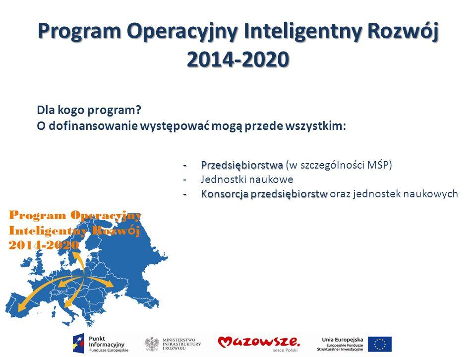 Program Operacyjny Inteligentny Rozwój 2014-2020 Co można realizować: -Projekty badawczo-rozwojowe (B+R) -Wdrożenie wyników prac B+R -Infrastrukturę dla prowadzenia prac B+R -Transfer technologii -Zakup usług niezbędnych do rozpoczęcia lub prowadzenia działalności innowacyjnej -Działania związane z wejściem na rynki zagraniczne -Rozwój kadr B+R