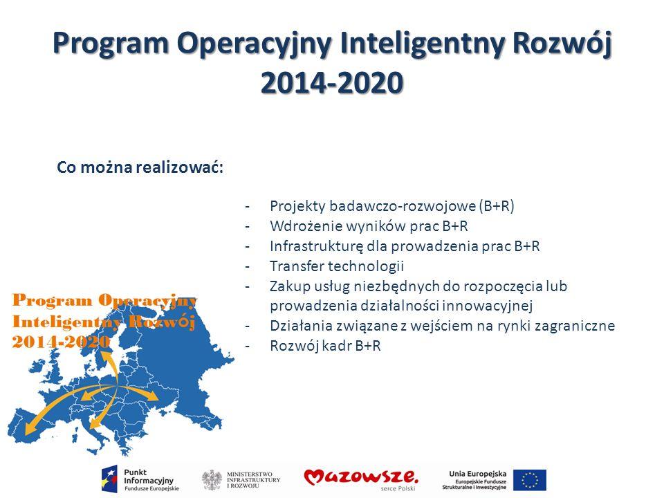 Program Operacyjny Inteligentny Rozwój 2014-2020 Co można realizować: -Projekty badawczo-rozwojowe (B+R) -Wdrożenie wyników prac B+R -Infrastrukturę d