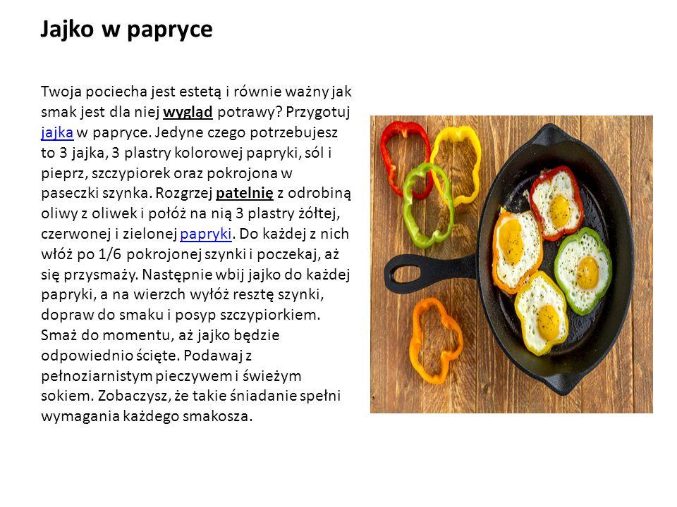 Jajko w papryce Twoja pociecha jest estetą i równie ważny jak smak jest dla niej wygląd potrawy.