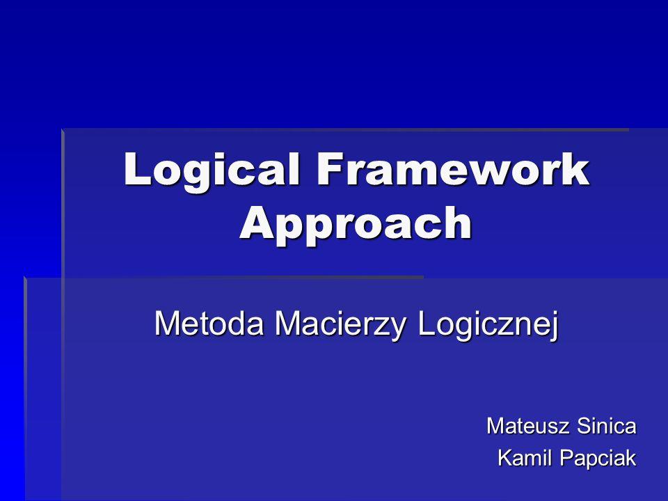 Logical Framework Approach Metoda Macierzy Logicznej Mateusz Sinica Kamil Papciak