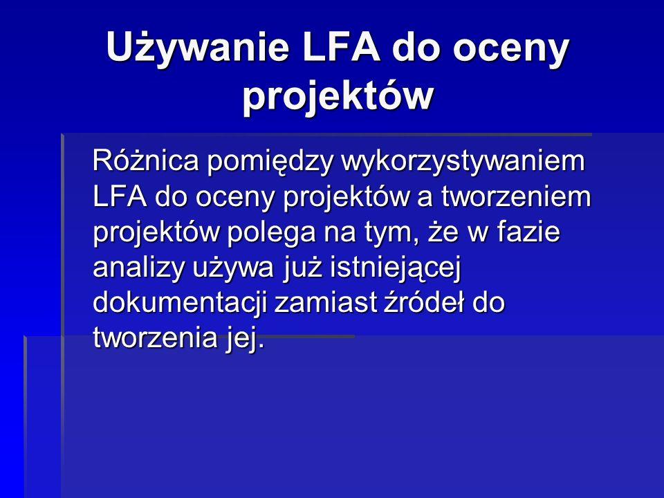 Używanie LFA do oceny projektów Różnica pomiędzy wykorzystywaniem LFA do oceny projektów a tworzeniem projektów polega na tym, że w fazie analizy używ