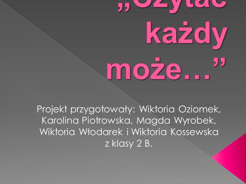 Projekt przygotowały: Wiktoria Oziomek, Karolina Piotrowska, Magda Wyrobek, Wiktoria Włodarek i Wiktoria Kossewska z klasy 2 B.