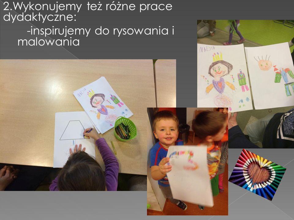 2.Wykonujemy też różne prace dydaktyczne: -inspirujemy do rysowania i malowania