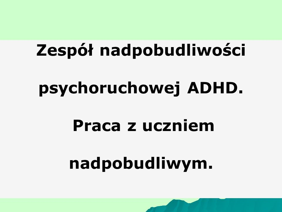 Zespół nadpobudliwości psychoruchowej ADHD. Praca z uczniem nadpobudliwym.