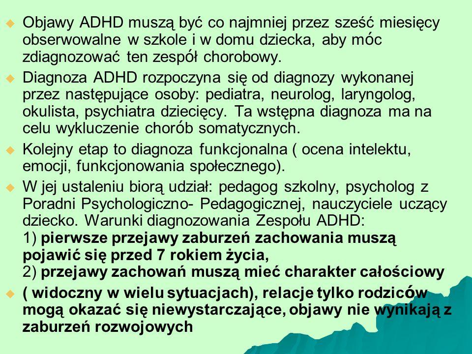   Objawy ADHD muszą być co najmniej przez sześć miesięcy obserwowalne w szkole i w domu dziecka, aby m ó c zdiagnozować ten zesp ó ł chorobowy.  
