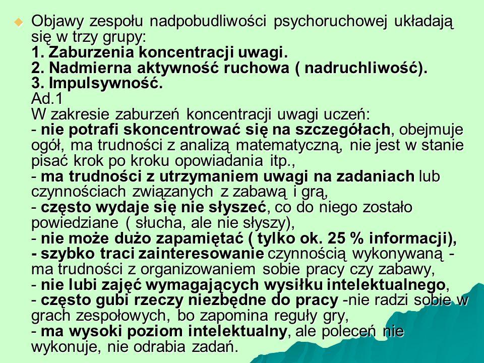  Objawy zespołu nadpobudliwości psychoruchowej układają się w trzy grupy: 1. Zaburzenia koncentracji uwagi. 2. Nadmierna aktywność ruchowa ( nadruchl