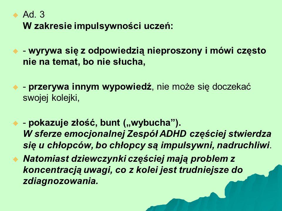   Ad. 3 W zakresie impulsywności uczeń:   - wyrywa się z odpowiedzią nieproszony i mówi często nie na temat, bo nie słucha,   - przerywa innym w