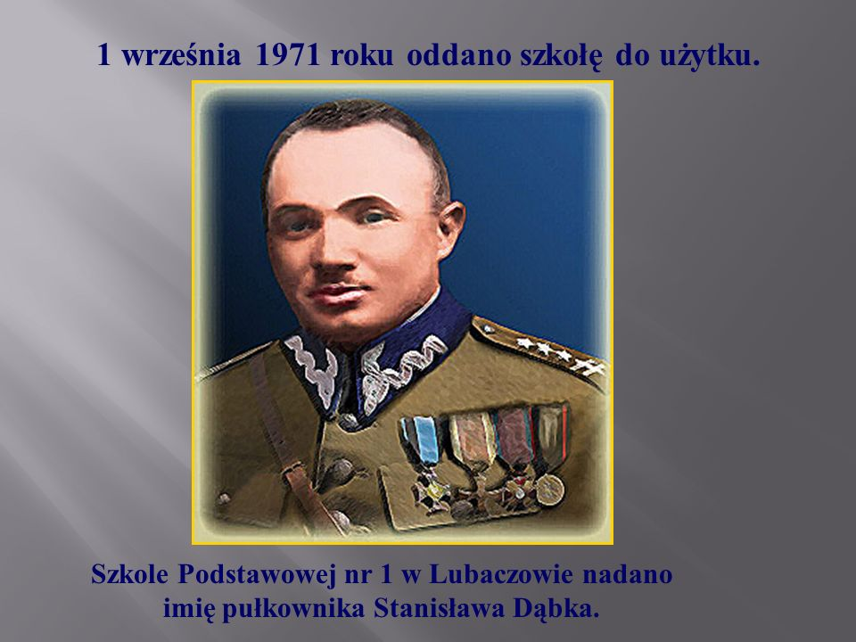 1 września 1971 roku oddano szkołę do użytku. Szkole Podstawowej nr 1 w Lubaczowie nadano imię pułkownika Stanisława Dąbka.