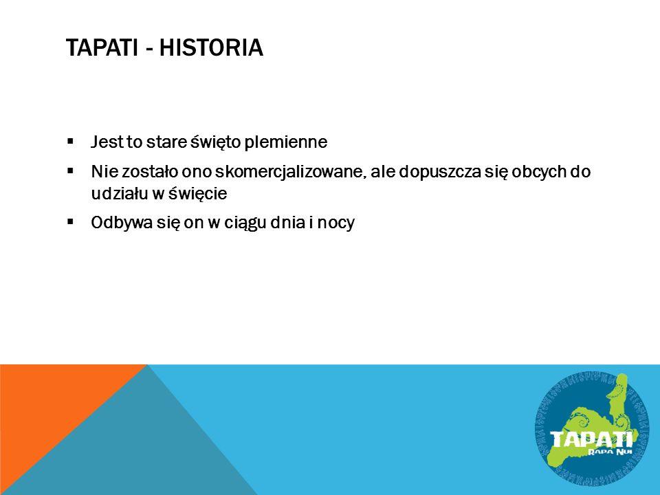 TAPATI - HISTORIA  Jest to stare święto plemienne  Nie zostało ono skomercjalizowane, ale dopuszcza się obcych do udziału w święcie  Odbywa się on w ciągu dnia i nocy