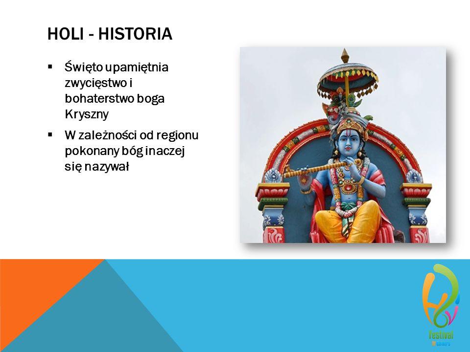 HOLI - HISTORIA  Święto upamiętnia zwycięstwo i bohaterstwo boga Kryszny  W zależności od regionu pokonany bóg inaczej się nazywał
