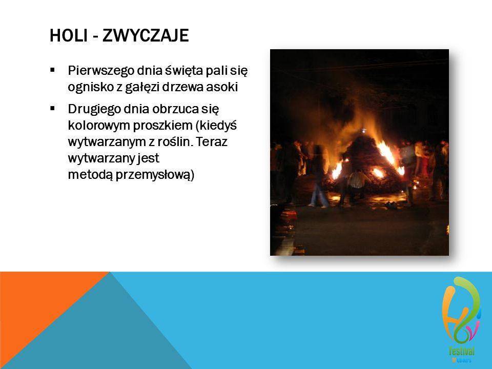 HOLI - ZWYCZAJE  Pierwszego dnia święta pali się ognisko z gałęzi drzewa asoki  Drugiego dnia obrzuca się kolorowym proszkiem (kiedyś wytwarzanym z roślin.