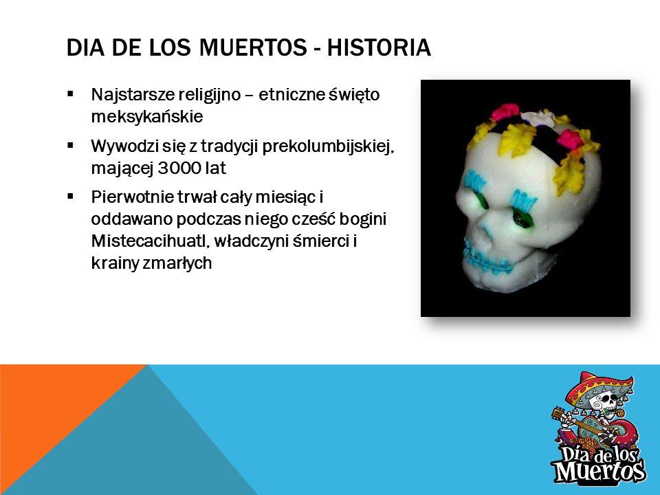 DIA DE LOS MUERTOS - HISTORIA  Najstarsze religijno – etniczne święto meksykańskie  Wywodzi się z tradycji prekolumbijskiej, mającej 3000 lat  Pierwotnie trwał cały miesiąc i oddawano podczas niego cześć bogini Mistecacihuatl, władczyni śmierci i krainy zmarłych