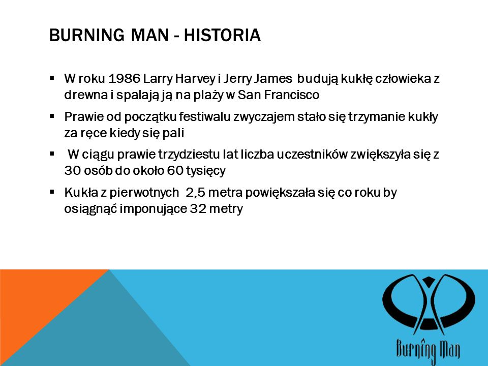 BURNING MAN - HISTORIA  W roku 1986 Larry Harvey i Jerry James budują kukłę człowieka z drewna i spalają ją na plaży w San Francisco  Prawie od początku festiwalu zwyczajem stało się trzymanie kukły za ręce kiedy się pali  W ciągu prawie trzydziestu lat liczba uczestników zwiększyła się z 30 osób do około 60 tysięcy  Kukła z pierwotnych 2,5 metra powiększała się co roku by osiągnąć imponujące 32 metry