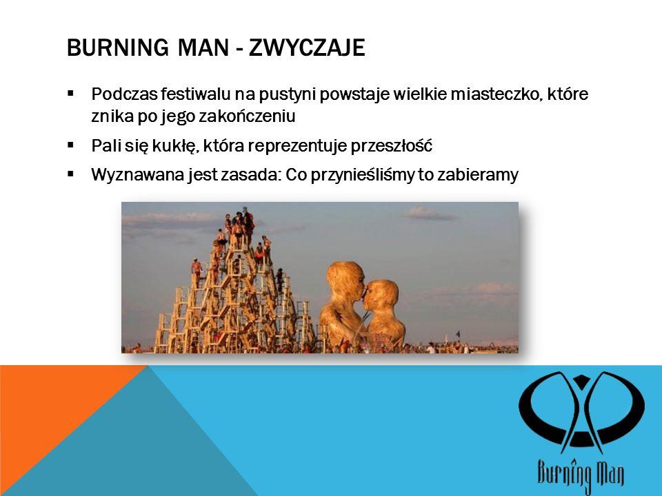 BURNING MAN - ZWYCZAJE  Podczas festiwalu na pustyni powstaje wielkie miasteczko, które znika po jego zakończeniu  Pali się kukłę, która reprezentuje przeszłość  Wyznawana jest zasada: Co przynieśliśmy to zabieramy