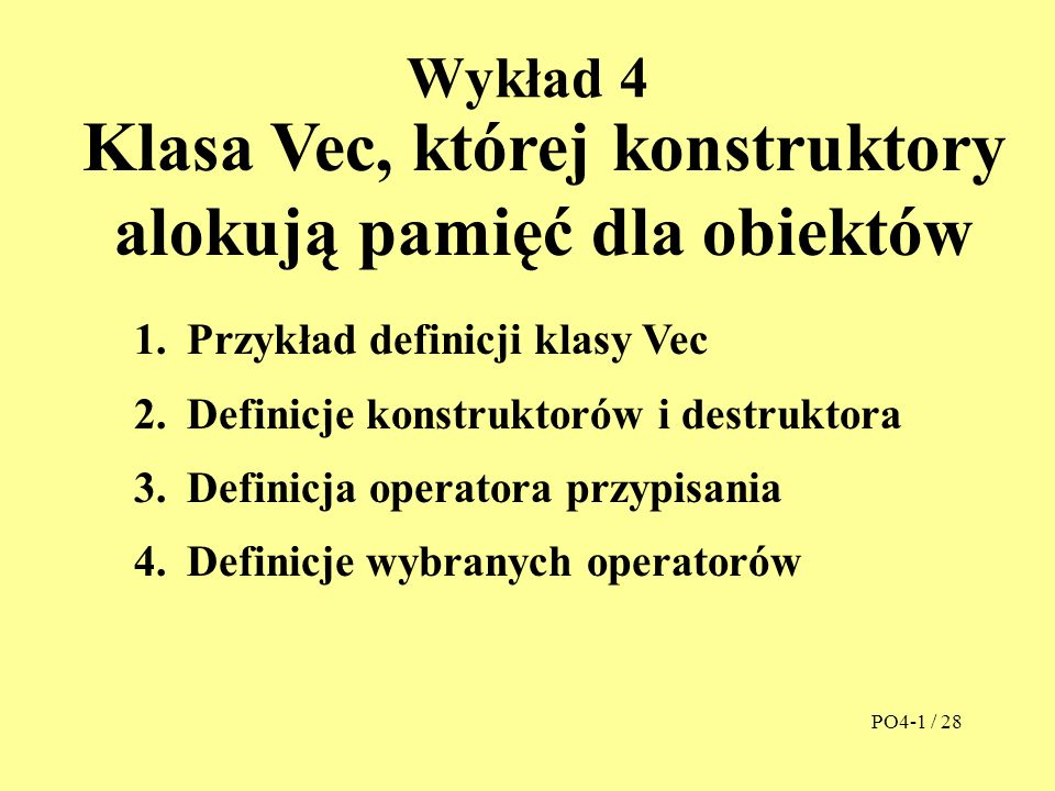 Wykład 4 Klasa Vec, której konstruktory alokują pamięć dla obiektów 1.Przykład definicji klasy Vec 2.Definicje konstruktorów i destruktora 3.Definicja operatora przypisania 4.Definicje wybranych operatorów PO4-1 / 28