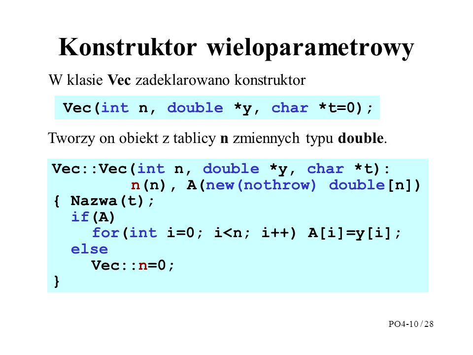 Konstruktor wieloparametrowy Vec::Vec(int n, double *y, char *t): n(n), A(new(nothrow) double[n]) { Nazwa(t); if(A) for(int i=0; i<n; i++) A[i]=y[i];