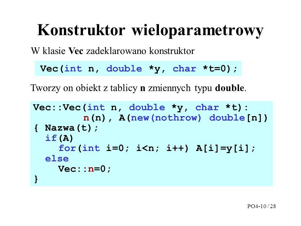 Konstruktor wieloparametrowy Vec::Vec(int n, double *y, char *t): n(n), A(new(nothrow) double[n]) { Nazwa(t); if(A) for(int i=0; i<n; i++) A[i]=y[i]; else Vec::n=0; } W klasie Vec zadeklarowano konstruktor Vec(int n, double *y, char *t=0); Tworzy on obiekt z tablicy n zmiennych typu double.