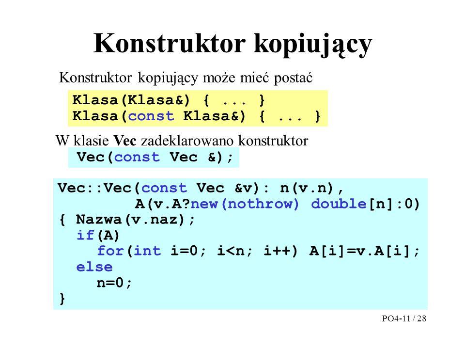 Konstruktor kopiujący Konstruktor kopiujący może mieć postać Vec::Vec(const Vec &v): n(v.n), A(v.A new(nothrow) double[n]:0) { Nazwa(v.naz); if(A) for(int i=0; i<n; i++) A[i]=v.A[i]; else n=0; } W klasie Vec zadeklarowano konstruktor Klasa(Klasa&) {...