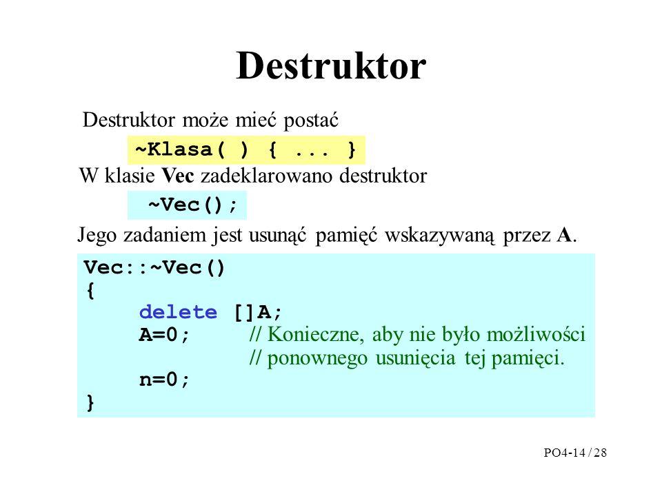 Destruktor Destruktor może mieć postać Vec::~Vec() { delete []A; A=0; // Konieczne, aby nie było możliwości // ponownego usunięcia tej pamięci.