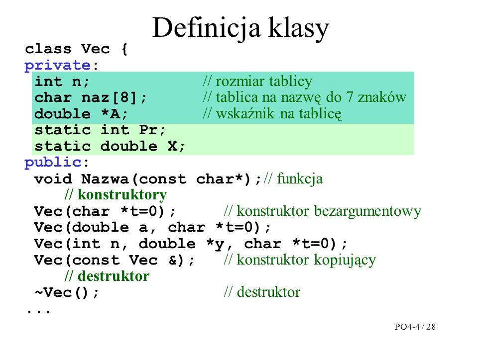 Definicja klasy class Vec { private: int n; // rozmiar tablicy char naz[8]; // tablica na nazwę do 7 znaków double *A; // wskaźnik na tablicę static int Pr; static double X; public: void Nazwa(const char*); // funkcja // konstruktory Vec(char *t=0); // konstruktor bezargumentowy Vec(double a, char *t=0); Vec(int n, double *y, char *t=0); Vec(const Vec &); // konstruktor kopiujący // destruktor ~Vec(); // destruktor...