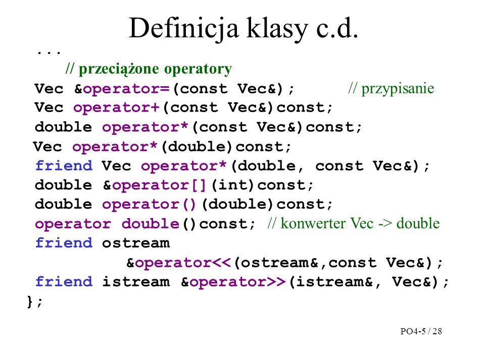 Operator przypisania Razem z konstruktorem kopiującym należy zdefiniować operator przypisania o postaci Vec &Vec::operator=(const Vec &v) { if(&v = = this) return *this; // gdy X=X; delete []A; n=v.n; A=new(nothrow) double[n]; if(A) for(int i=0; i<n; i++) A[i]=v.A[i]; else n=0; return *this; } W klasie Vec zadeklarowano operator Vec &operator=(const Vec &); Klasa &operator=(const Klasa&) {...