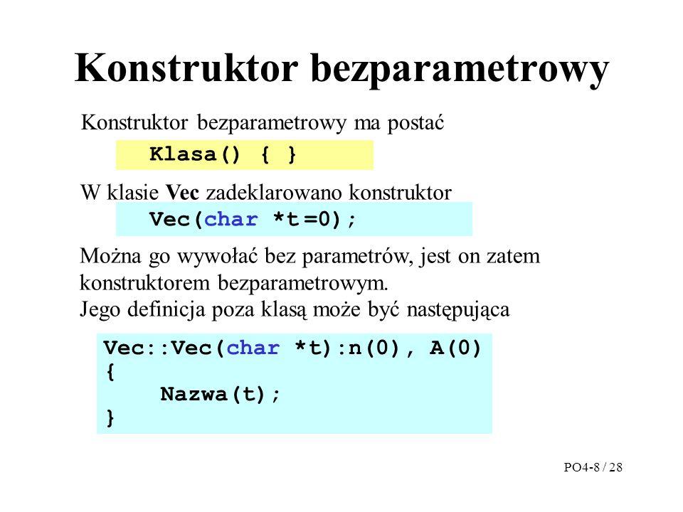 Konstruktor bezparametrowy Konstruktor bezparametrowy ma postać Vec::Vec(char *t):n(0), A(0) { Nazwa(t); } W klasie Vec zadeklarowano konstruktor Klasa() { } Vec(char *t =0); Można go wywołać bez parametrów, jest on zatem konstruktorem bezparametrowym.
