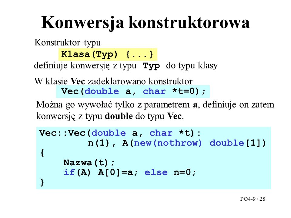 Konwersja konstruktorowa Konstruktor typu Vec::Vec(double a, char *t): n(1), A(new(nothrow) double[1]) { Nazwa(t); if(A) A[0]=a; else n=0; } W klasie