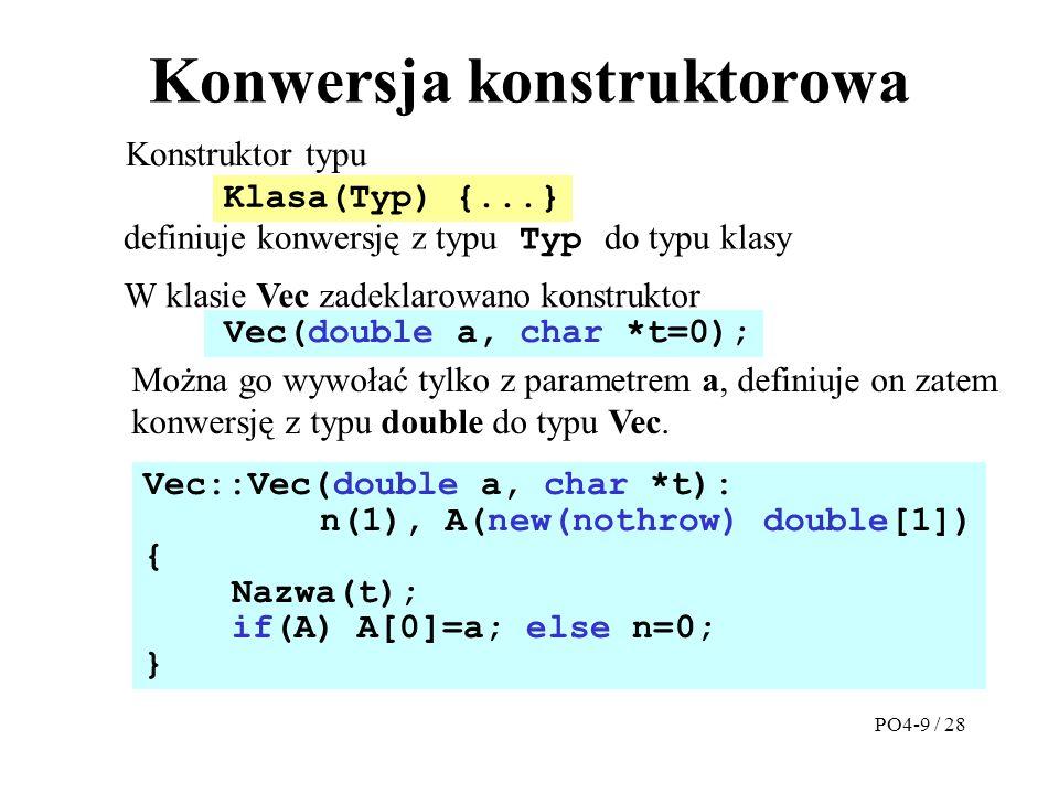 Konwersja konstruktorowa Konstruktor typu Vec::Vec(double a, char *t): n(1), A(new(nothrow) double[1]) { Nazwa(t); if(A) A[0]=a; else n=0; } W klasie Vec zadeklarowano konstruktor Klasa(Typ) {...} definiuje konwersję z typu Typ do typu klasy Vec(double a, char *t=0); Można go wywołać tylko z parametrem a, definiuje on zatem konwersję z typu double do typu Vec.