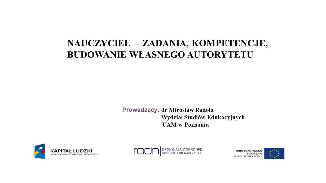 Prowadzący: dr Mirosław Radoła Wydział Studiów Edukacyjnych UAM w Poznaniu NAUCZYCIEL – ZADANIA, KOMPETENCJE, BUDOWANIE WŁASNEGO AUTORYTETU
