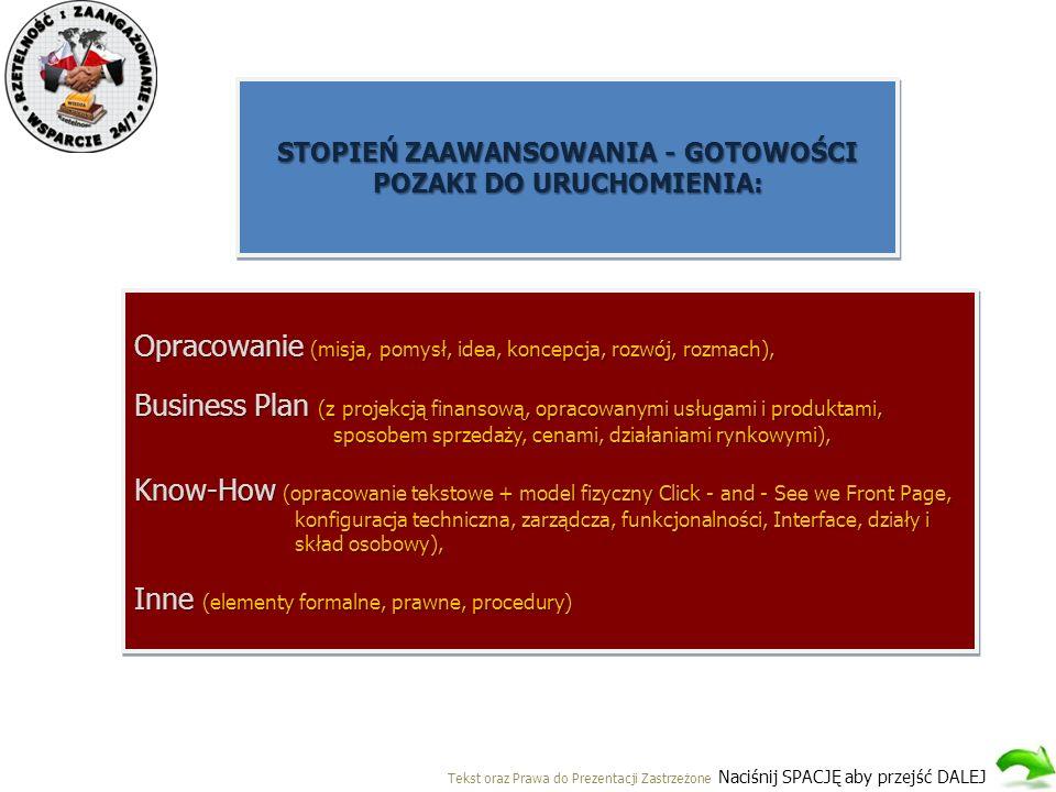 STOPIEŃ ZAAWANSOWANIA - GOTOWOŚCI POZAKI DO URUCHOMIENIA: Opracowanie (misja, pomysł, idea, koncepcja, rozwój, rozmach), Business Plan (z projekcją finansową, opracowanymi usługami i produktami, sposobem sprzedaży, cenami, działaniami rynkowymi), sposobem sprzedaży, cenami, działaniami rynkowymi), Know-How (opracowanie tekstowe + model fizyczny Click - and - See we Front Page, konfiguracja techniczna, zarządcza, funkcjonalności, Interface, działy i konfiguracja techniczna, zarządcza, funkcjonalności, Interface, działy i skład osobowy), skład osobowy), Inne (elementy formalne, prawne, procedury) Opracowanie (misja, pomysł, idea, koncepcja, rozwój, rozmach), Business Plan (z projekcją finansową, opracowanymi usługami i produktami, sposobem sprzedaży, cenami, działaniami rynkowymi), sposobem sprzedaży, cenami, działaniami rynkowymi), Know-How (opracowanie tekstowe + model fizyczny Click - and - See we Front Page, konfiguracja techniczna, zarządcza, funkcjonalności, Interface, działy i konfiguracja techniczna, zarządcza, funkcjonalności, Interface, działy i skład osobowy), skład osobowy), Inne (elementy formalne, prawne, procedury) Tekst oraz Prawa do Prezentacji Zastrzeżone Naciśnij SPACJĘ aby przejść DALEJ