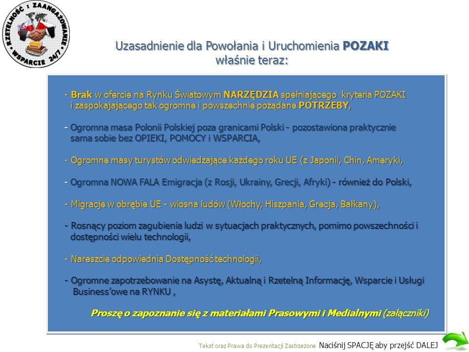 Uzasadnienie dla Powołania i Uruchomienia POZAKI właśnie teraz: Tekst oraz Prawa do Prezentacji Zastrzeżone Naciśnij SPACJĘ aby przejść DALEJ - Brak w ofercie na Rynku Światowym NARZĘDZIA spełniającego kryteria POZAKI i zaspokajającego tak ogromne i powszechnie pożądane POTRZEBY, - Ogromna masa Polonii Polskiej poza granicami Polski - pozostawiona praktycznie sama sobie bez OPIEKI, POMOCY i WSPARCIA, - Ogromne masy turystów odwiedzające każdego roku UE (z Japonii, Chin, Ameryki, - Ogromna NOWA FALA Emigracja (z Rosji, Ukrainy, Grecji, Afryki) - również do Polski, - Migracje w obrębie UE - wiosna ludów (Włochy, Hiszpania, Grecja, Bałkany), - Rosnący poziom zagubienia ludzi w sytuacjach praktycznych, pomimo powszechności i dostępności wielu technologii, dostępności wielu technologii, - Nareszcie odpowiednia Dostępność technologii, - Ogromne zapotrzebowanie na Asystę, Aktualną i Rzetelną Informację, Wsparcie i Usługi Business'owe na RYNKU, Business'owe na RYNKU, Proszę o zapoznanie się z materiałami Prasowymi i Medialnymi (załączniki) - Brak w ofercie na Rynku Światowym NARZĘDZIA spełniającego kryteria POZAKI i zaspokajającego tak ogromne i powszechnie pożądane POTRZEBY, - Ogromna masa Polonii Polskiej poza granicami Polski - pozostawiona praktycznie sama sobie bez OPIEKI, POMOCY i WSPARCIA, - Ogromne masy turystów odwiedzające każdego roku UE (z Japonii, Chin, Ameryki, - Ogromna NOWA FALA Emigracja (z Rosji, Ukrainy, Grecji, Afryki) - również do Polski, - Migracje w obrębie UE - wiosna ludów (Włochy, Hiszpania, Grecja, Bałkany), - Rosnący poziom zagubienia ludzi w sytuacjach praktycznych, pomimo powszechności i dostępności wielu technologii, dostępności wielu technologii, - Nareszcie odpowiednia Dostępność technologii, - Ogromne zapotrzebowanie na Asystę, Aktualną i Rzetelną Informację, Wsparcie i Usługi Business'owe na RYNKU, Business'owe na RYNKU, Proszę o zapoznanie się z materiałami Prasowymi i Medialnymi (załączniki)