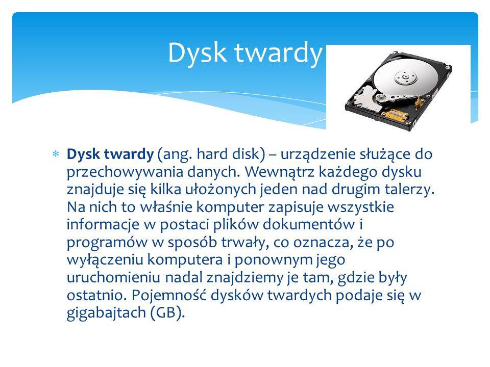  Dysk twardy (ang. hard disk) – urządzenie służące do przechowywania danych. Wewnątrz każdego dysku znajduje się kilka ułożonych jeden nad drugim tal